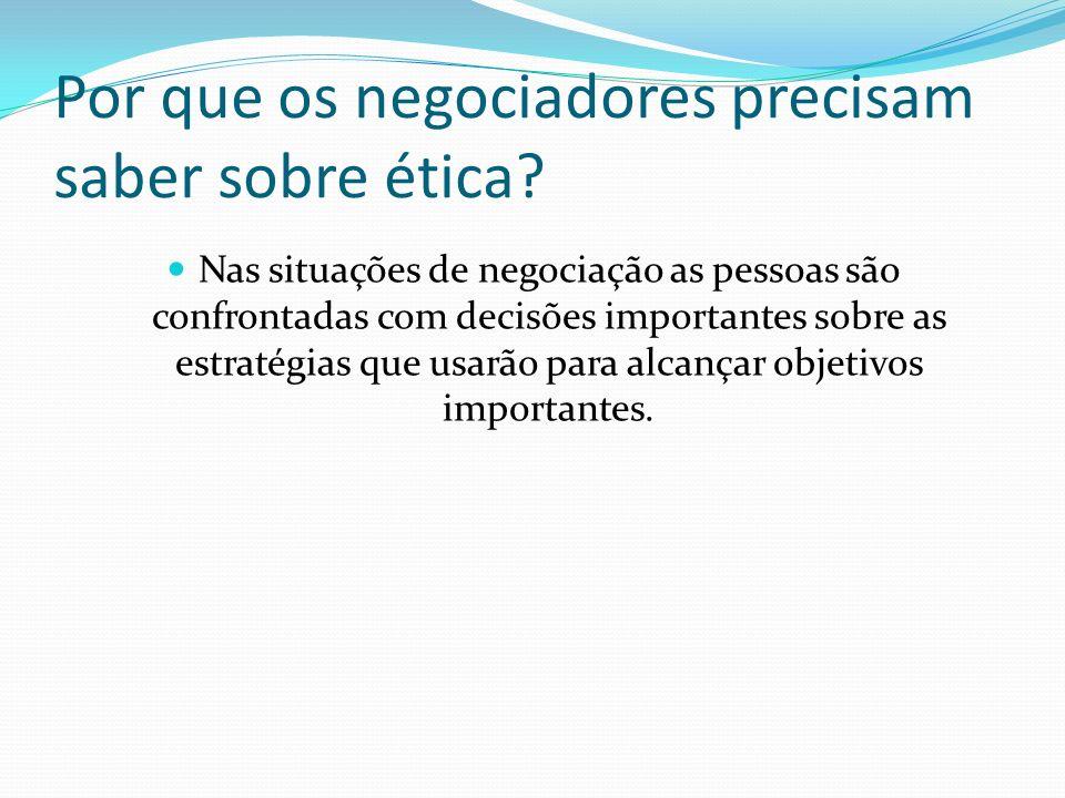 Por que os negociadores precisam saber sobre ética? Nas situações de negociação as pessoas são confrontadas com decisões importantes sobre as estratég