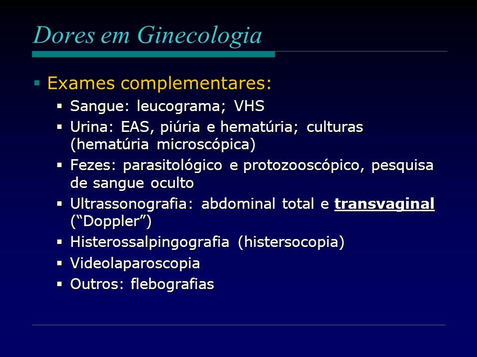 Dores em Ginecologia Exames complementares: Exames complementares: Sangue: leucograma; VHS Sangue: leucograma; VHS Urina: EAS, piúria e hematúria; cul