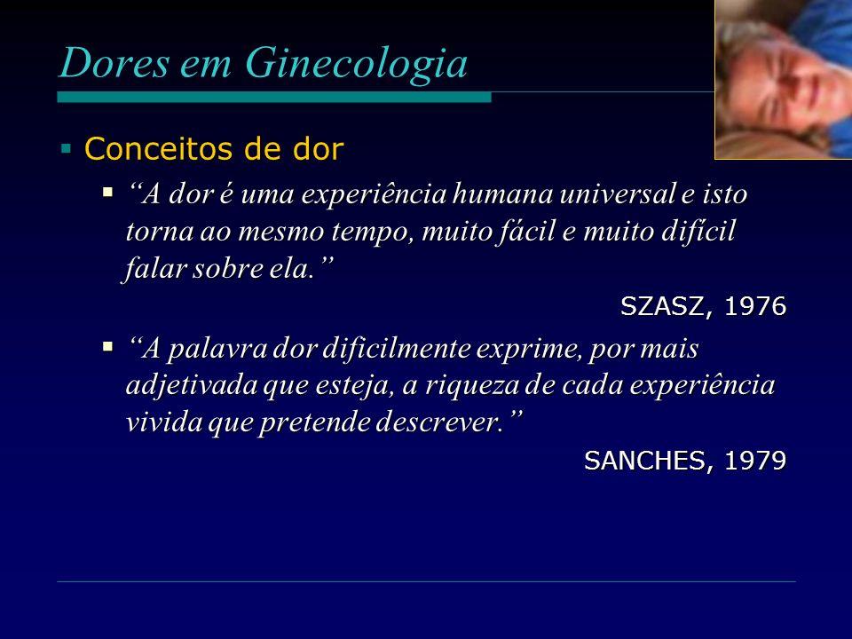 Dores em Ginecologia Conceitos de dor Conceitos de dor A dor é uma experiência humana universal e isto torna ao mesmo tempo, muito fácil e muito difíc