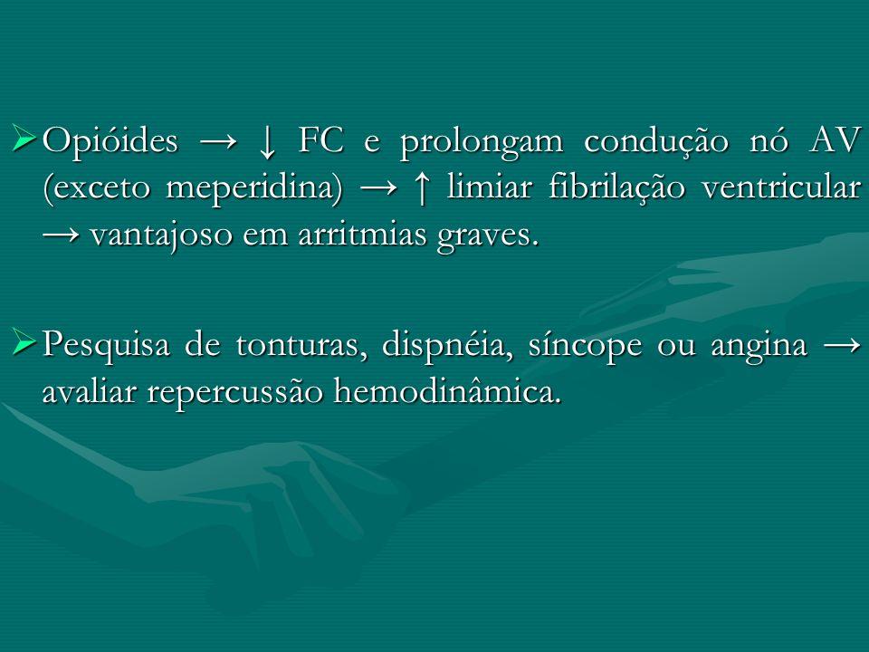 Opióides FC e prolongam condução nó AV (exceto meperidina) limiar fibrilação ventricular vantajoso em arritmias graves. Opióides FC e prolongam conduç