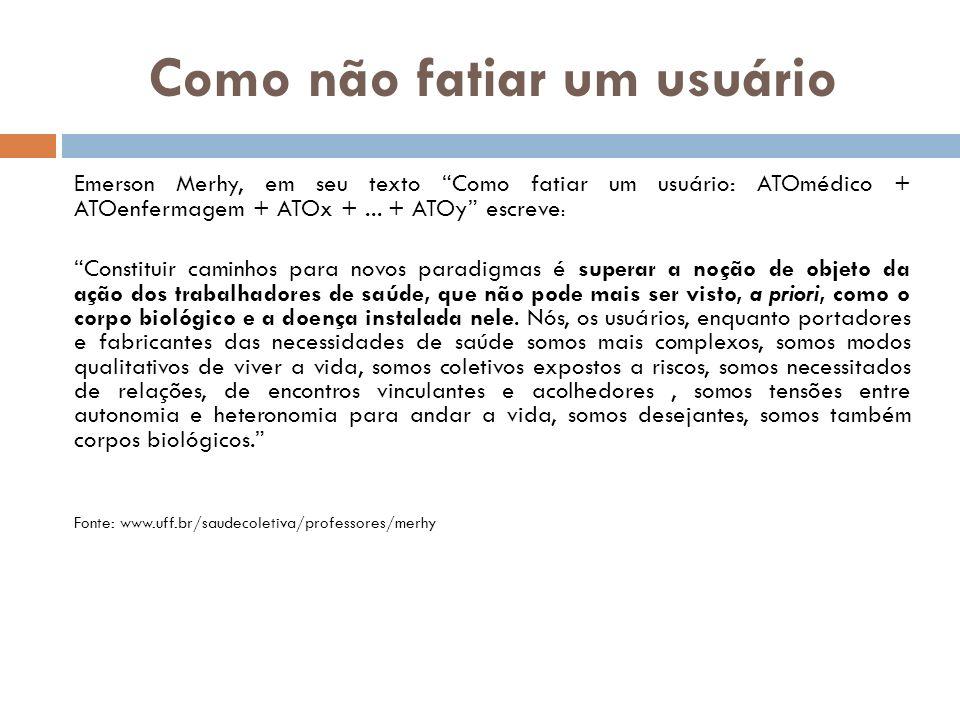 Como não fatiar um usuário Emerson Merhy, em seu texto Como fatiar um usuário: ATOmédico + ATOenfermagem + ATOx +... + ATOy escreve : Constituir camin