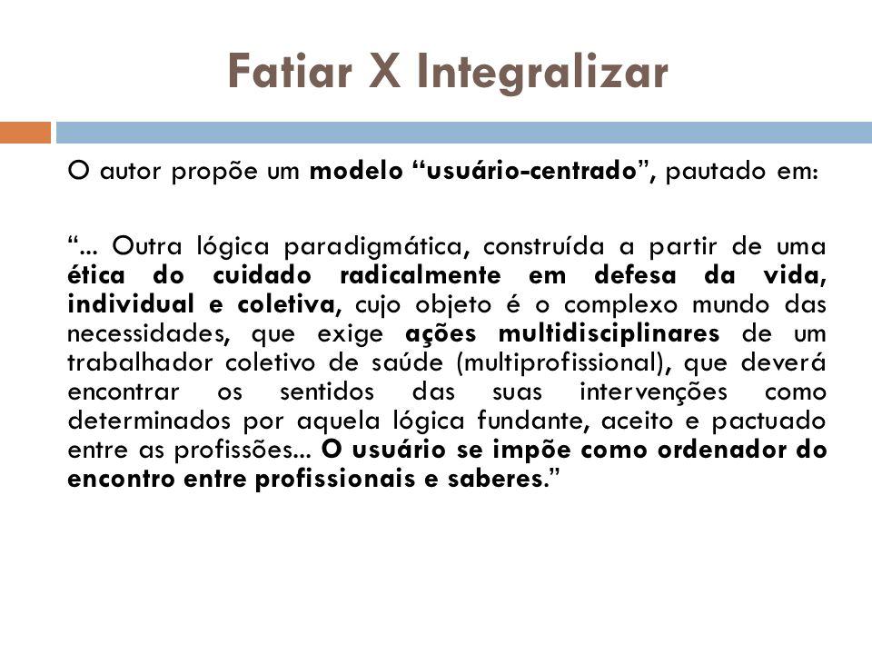 Fatiar X Integralizar O autor propõe um modelo usuário-centrado, pautado em:... Outra lógica paradigmática, construída a partir de uma ética do cuidad