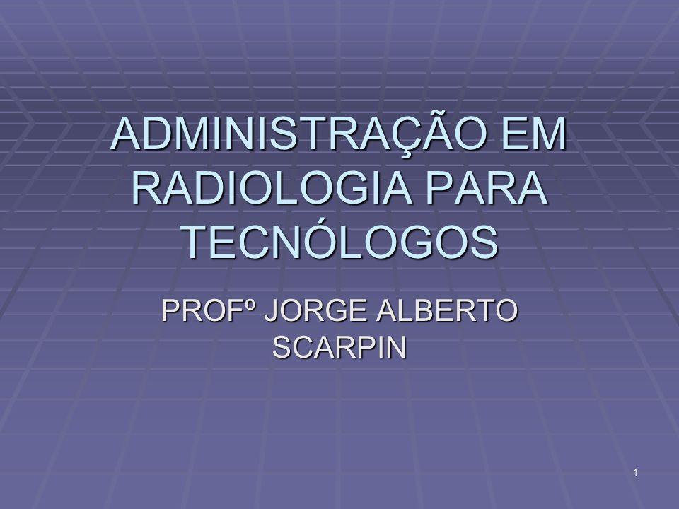 1 ADMINISTRAÇÃO EM RADIOLOGIA PARA TECNÓLOGOS PROFº JORGE ALBERTO SCARPIN