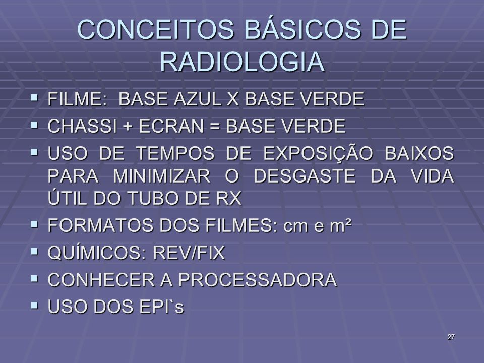 27 CONCEITOS BÁSICOS DE RADIOLOGIA FILME: BASE AZUL X BASE VERDE FILME: BASE AZUL X BASE VERDE CHASSI + ECRAN = BASE VERDE CHASSI + ECRAN = BASE VERDE