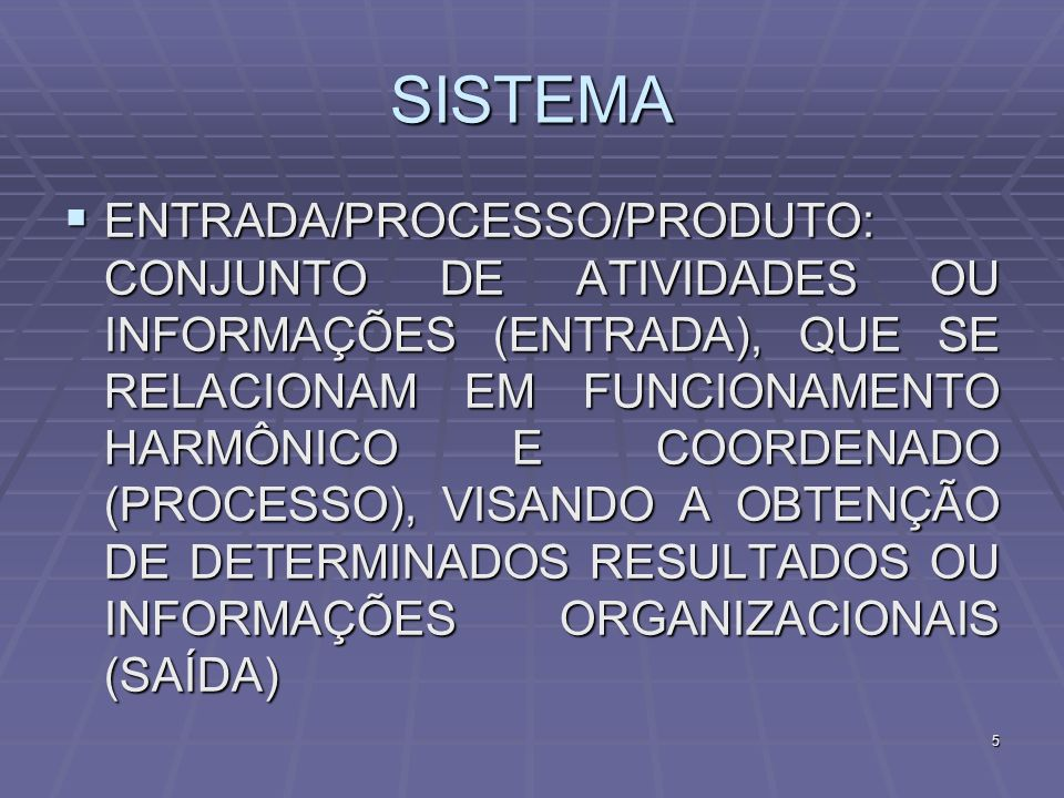 5 SISTEMA ENTRADA/PROCESSO/PRODUTO: CONJUNTO DE ATIVIDADES OU INFORMAÇÕES (ENTRADA), QUE SE RELACIONAM EM FUNCIONAMENTO HARMÔNICO E COORDENADO (PROCES