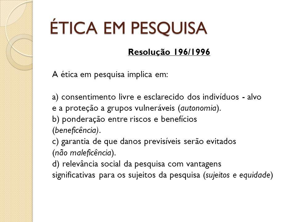 ÉTICA EM PESQUISA Resolução 196/1996 A ética em pesquisa implica em: a) consentimento livre e esclarecido dos indivíduos - alvo e a proteção a grupos vulneráveis (autonomia).