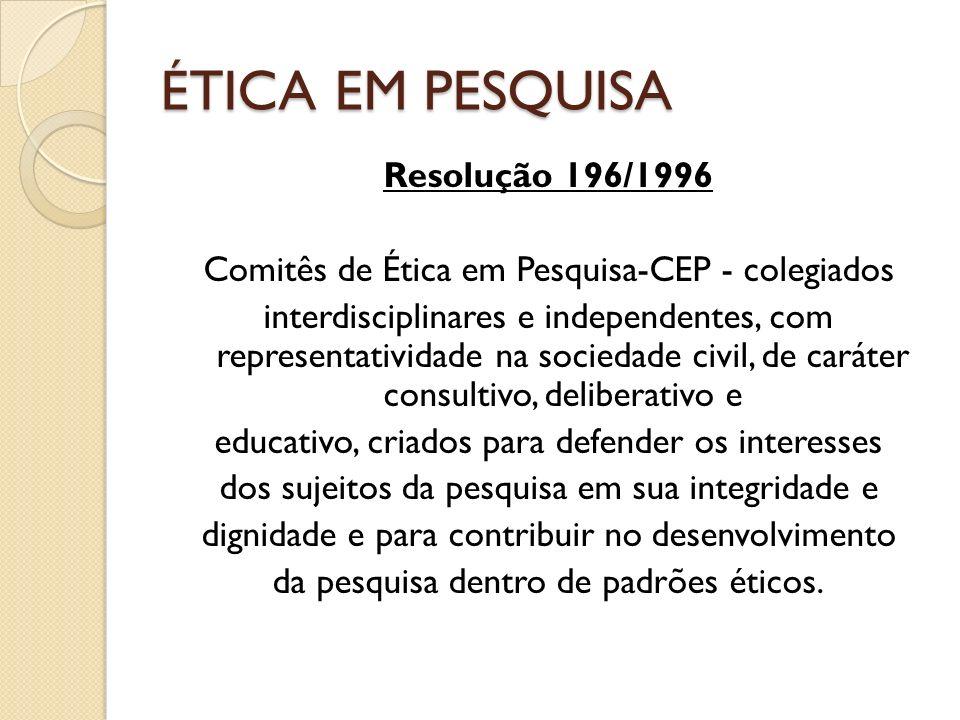 ÉTICA EM PESQUISA Resolução 196/1996 Comitês de Ética em Pesquisa-CEP - colegiados interdisciplinares e independentes, com representatividade na sociedade civil, de caráter consultivo, deliberativo e educativo, criados para defender os interesses dos sujeitos da pesquisa em sua integridade e dignidade e para contribuir no desenvolvimento da pesquisa dentro de padrões éticos.