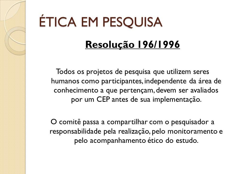 ÉTICA EM PESQUISA Resolução 196/1996 Todos os projetos de pesquisa que utilizem seres humanos como participantes, independente da área de conhecimento
