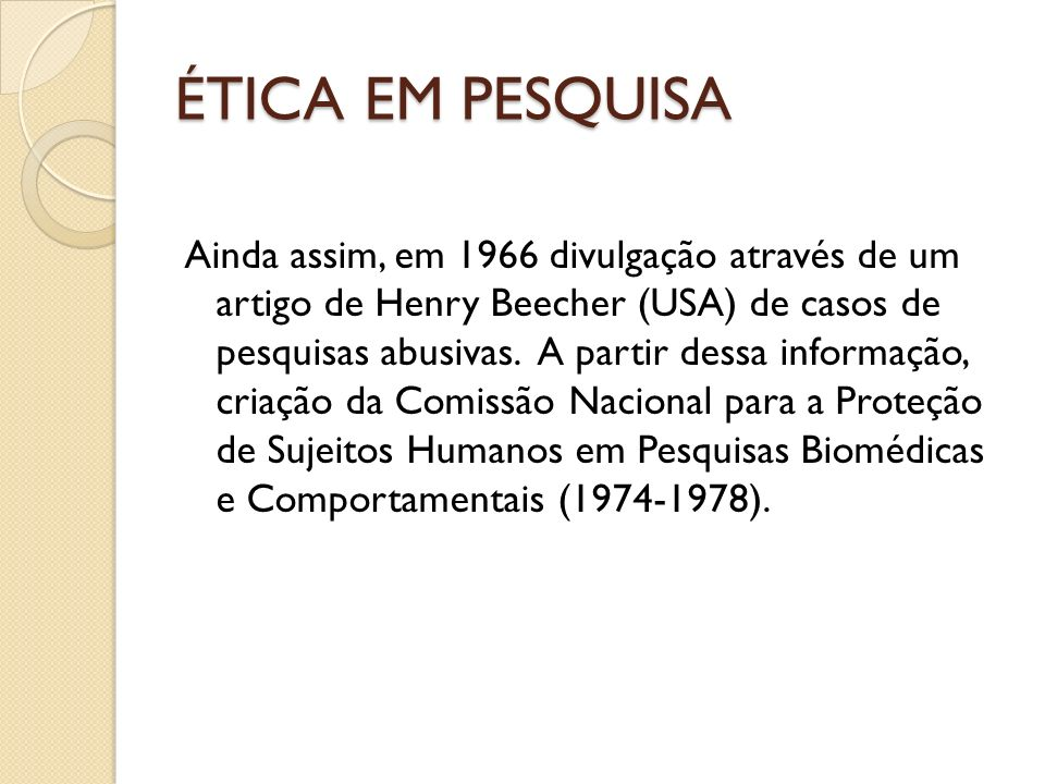 ÉTICA EM PESQUISA Ainda assim, em 1966 divulgação através de um artigo de Henry Beecher (USA) de casos de pesquisas abusivas. A partir dessa informaçã