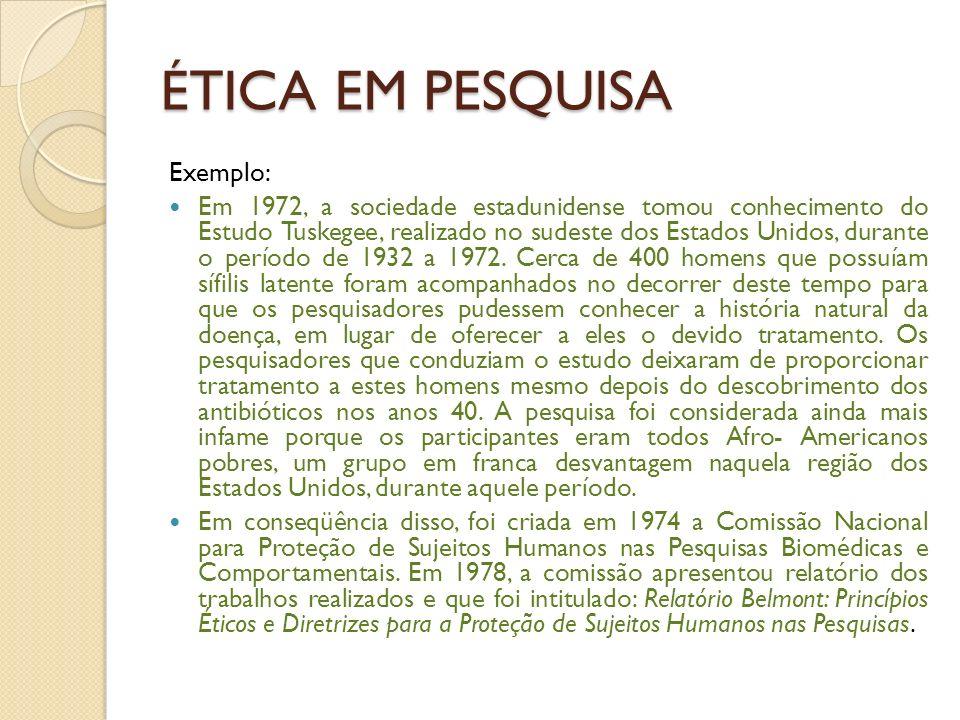 ÉTICA EM PESQUISA Exemplo: Em 1972, a sociedade estadunidense tomou conhecimento do Estudo Tuskegee, realizado no sudeste dos Estados Unidos, durante o período de 1932 a 1972.