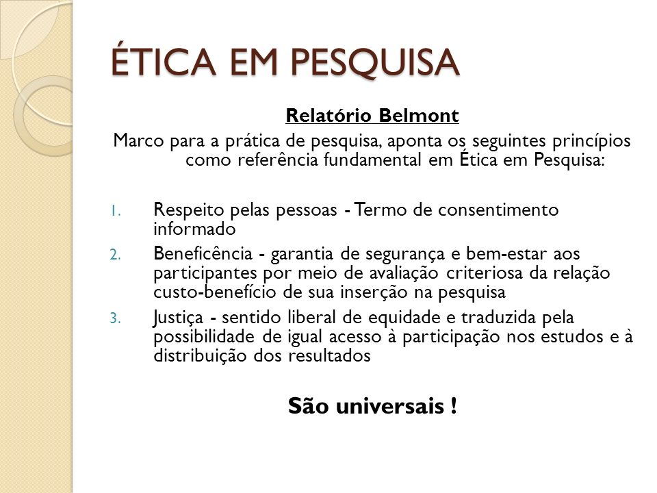 ÉTICA EM PESQUISA Relatório Belmont Marco para a prática de pesquisa, aponta os seguintes princípios como referência fundamental em Ética em Pesquisa: 1.