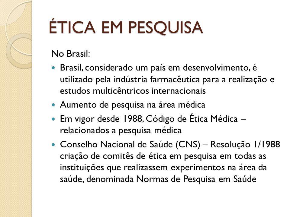 ÉTICA EM PESQUISA No Brasil: Brasil, considerado um país em desenvolvimento, é utilizado pela indústria farmacêutica para a realização e estudos multicêntricos internacionais Aumento de pesquisa na área médica Em vigor desde 1988, Código de Ética Médica – relacionados a pesquisa médica Conselho Nacional de Saúde (CNS) – Resolução 1/1988 criação de comitês de ética em pesquisa em todas as instituições que realizassem experimentos na área da saúde, denominada Normas de Pesquisa em Saúde