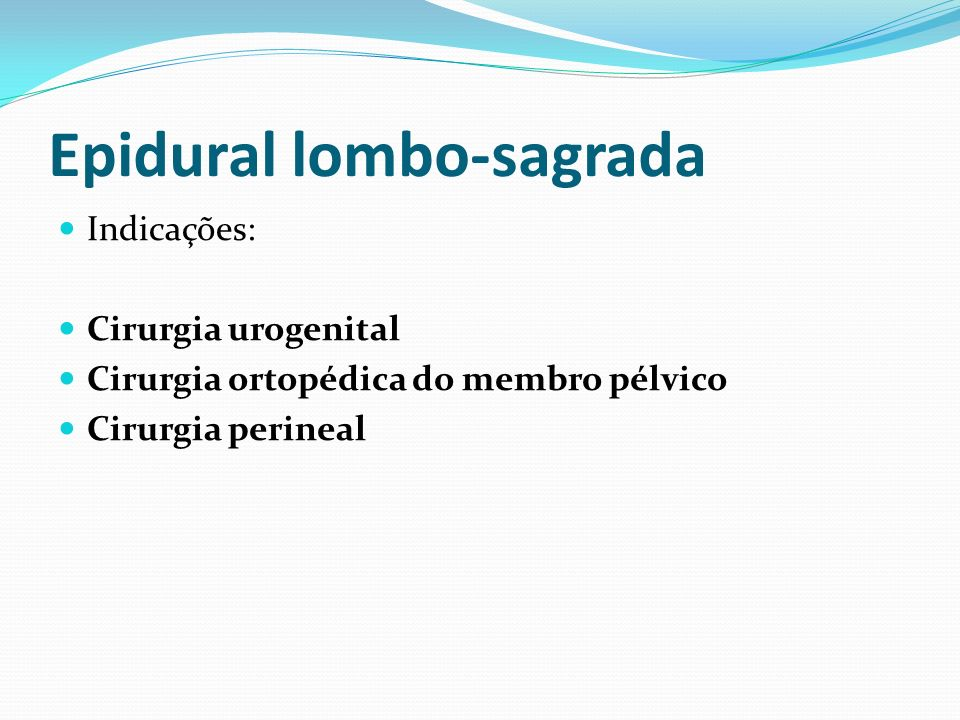 Epidural lombo-sagrada Indicações: Cirurgia urogenital Cirurgia ortopédica do membro pélvico Cirurgia perineal