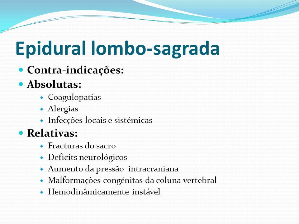 Epidural lombo-sagrada Contra-indicações: Absolutas: Coagulopatias Alergias Infecções locais e sistémicas Relativas: Fracturas do sacro Deficits neuro