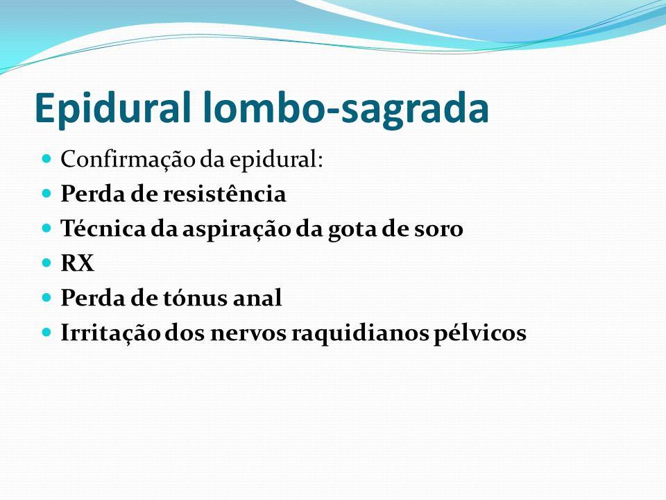 Epidural lombo-sagrada Confirmação da epidural: Perda de resistência Técnica da aspiração da gota de soro RX Perda de tónus anal Irritação dos nervos