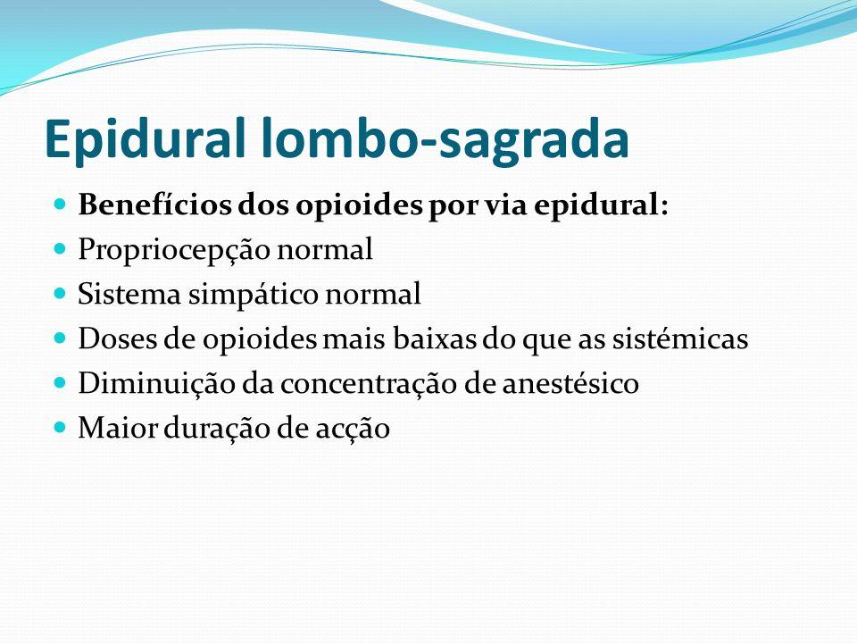 Epidural lombo-sagrada Benefícios dos opioides por via epidural: Propriocepção normal Sistema simpático normal Doses de opioides mais baixas do que as
