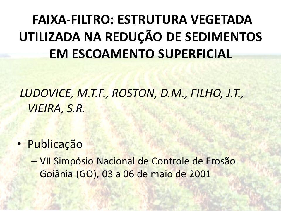 FAIXA-FILTRO: ESTRUTURA VEGETADA UTILIZADA NA REDUÇÃO DE SEDIMENTOS EM ESCOAMENTO SUPERFICIAL LUDOVICE, M.T.F., ROSTON, D.M., FILHO, J.T., VIEIRA, S.R