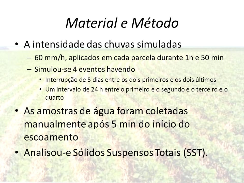 Material e Método A intensidade das chuvas simuladas – 60 mm/h, aplicados em cada parcela durante 1h e 50 min – Simulou-se 4 eventos havendo Interrupç