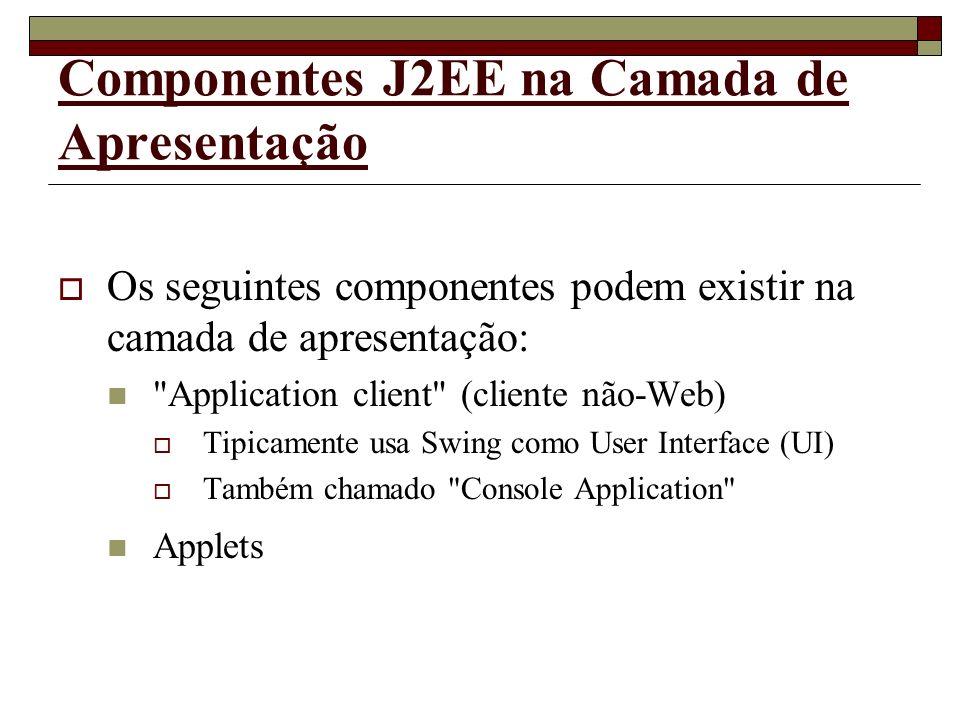 Componentes J2EE na Camada de Apresentação Os seguintes componentes podem existir na camada de apresentação: