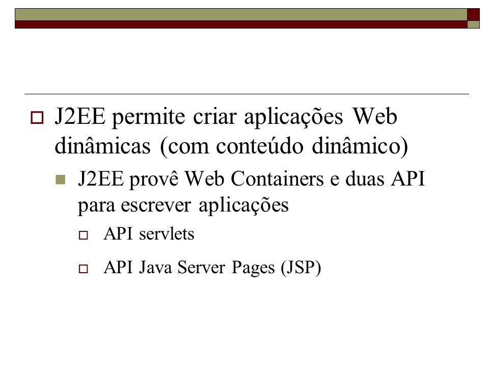 J2EE permite criar aplicações Web dinâmicas (com conteúdo dinâmico) J2EE provê Web Containers e duas API para escrever aplicações API servlets API Jav