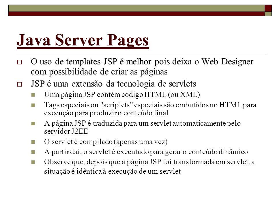 Java Server Pages O uso de templates JSP é melhor pois deixa o Web Designer com possibilidade de criar as páginas JSP é uma extensão da tecnologia de