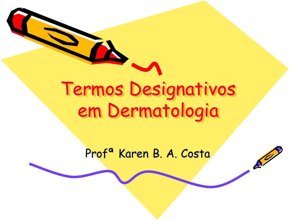 Termos Designativos em Dermatologia Profª Karen B. A. Costa