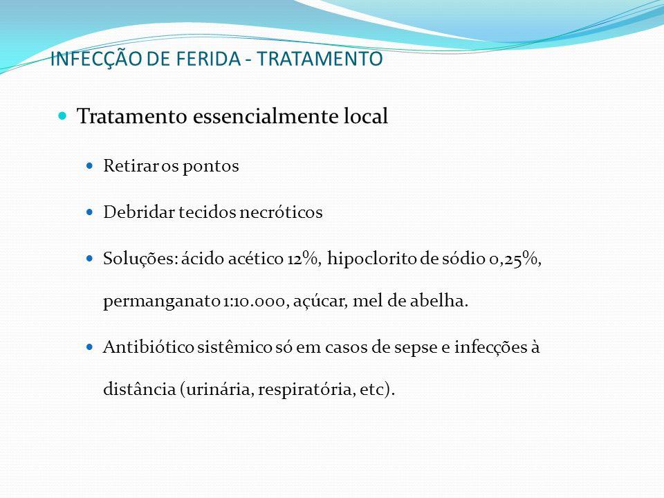 INFECÇÃO DE FERIDA - TRATAMENTO Tratamento essencialmente local Retirar os pontos Debridar tecidos necróticos Soluções: ácido acético 12%, hipoclorito