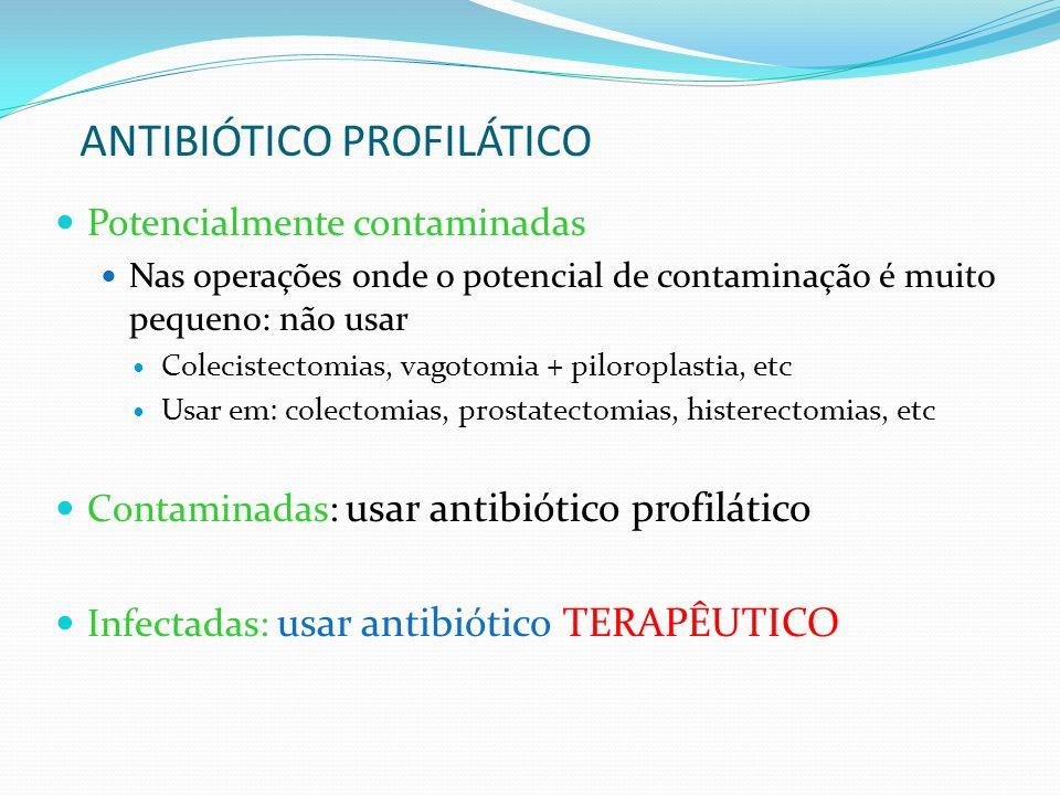 ANTIBIÓTICO PROFILÁTICO Potencialmente contaminadas Nas operações onde o potencial de contaminação é muito pequeno: não usar Colecistectomias, vagotom