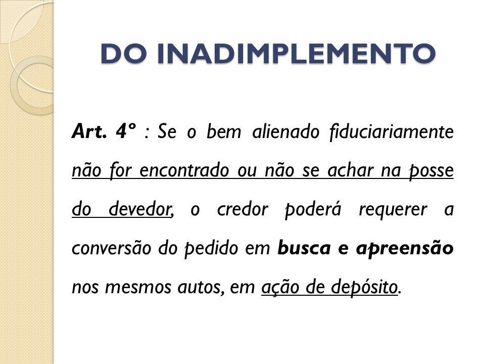 DO INADIMPLEMENTO Art. 4º : Se o bem alienado fiduciariamente não for encontrado ou não se achar na posse do devedor, o credor poderá requerer a conve