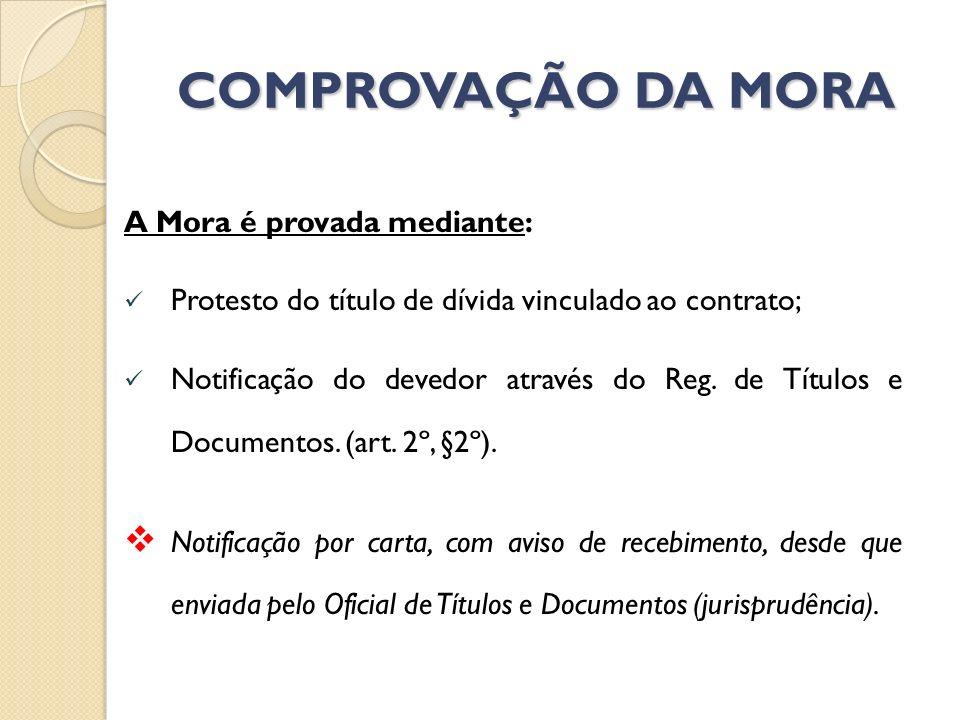 COMPROVAÇÃO DA MORA A Mora é provada mediante: Protesto do título de dívida vinculado ao contrato; Notificação do devedor através do Reg. de Títulos e