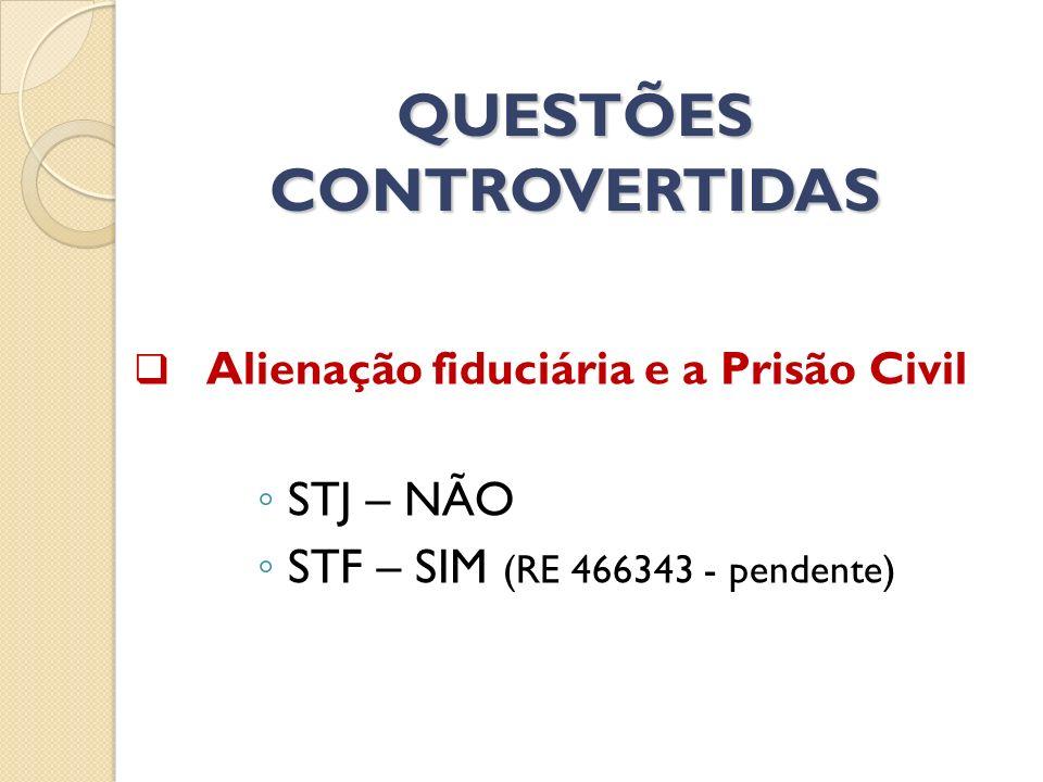 QUESTÕES CONTROVERTIDAS Alienação fiduciária e a Prisão Civil STJ – NÃO STF – SIM (RE 466343 - pendente)
