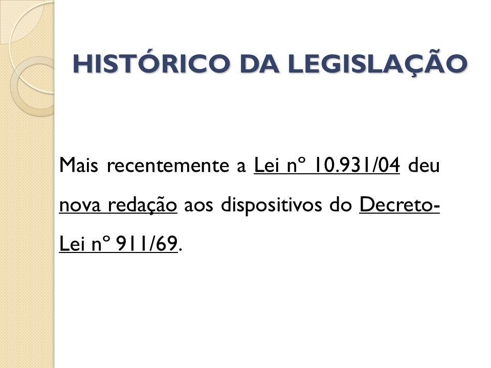 HISTÓRICO DA LEGISLAÇÃO Mais recentemente a Lei nº 10.931/04 deu nova redação aos dispositivos do Decreto- Lei nº 911/69.