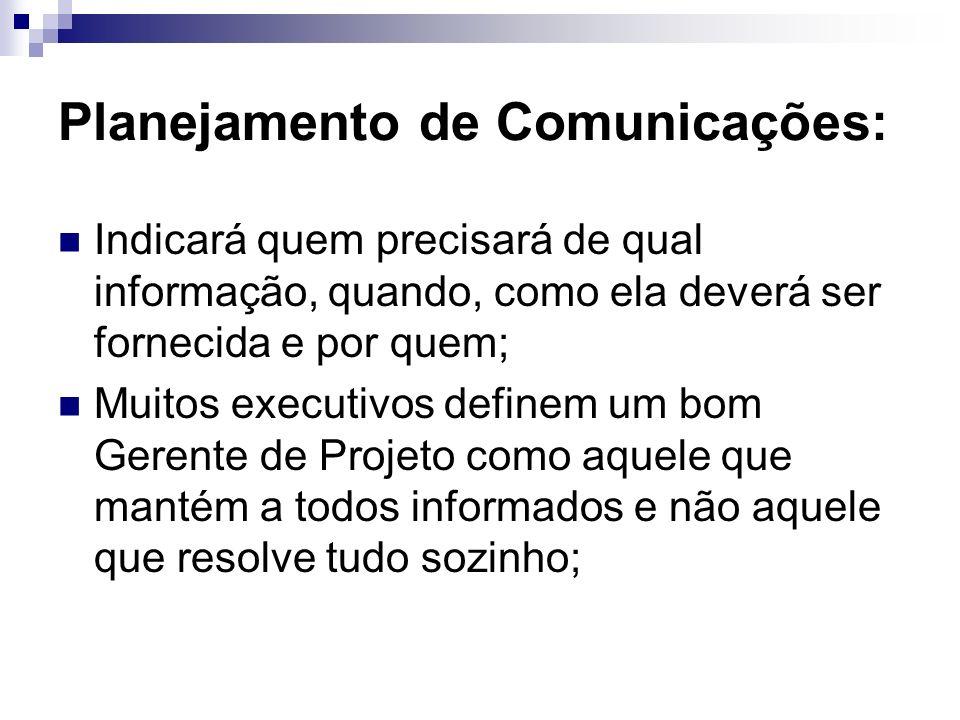 Planejamento de Comunicações: Indicará quem precisará de qual informação, quando, como ela deverá ser fornecida e por quem; Muitos executivos definem