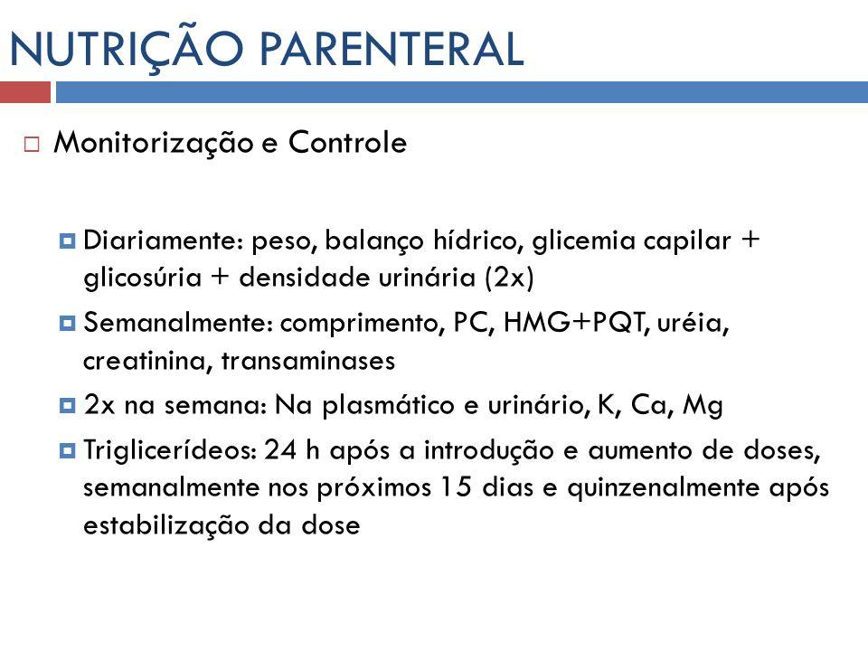 NUTRIÇÃO PARENTERAL Monitorização e Controle Diariamente: peso, balanço hídrico, glicemia capilar + glicosúria + densidade urinária (2x) Semanalmente: