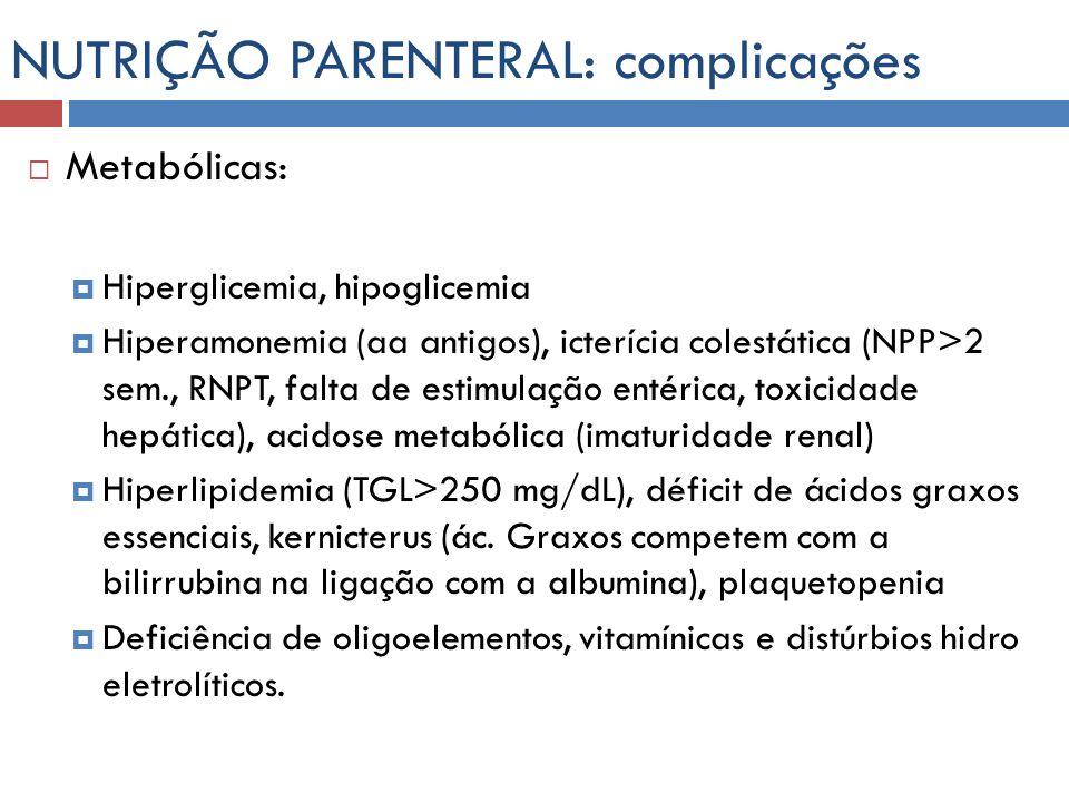 NUTRIÇÃO PARENTERAL: complicações Metabólicas: Hiperglicemia, hipoglicemia Hiperamonemia (aa antigos), icterícia colestática (NPP>2 sem., RNPT, falta