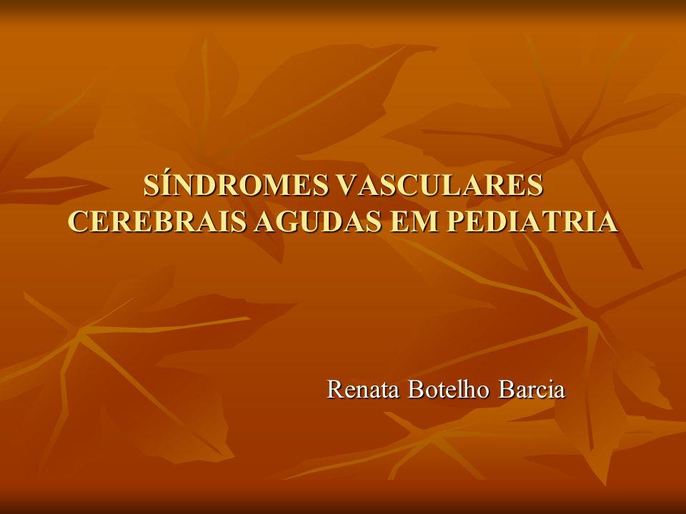 SÍNDROMES VASCULARES CEREBRAIS AGUDAS EM PEDIATRIA Renata Botelho Barcia