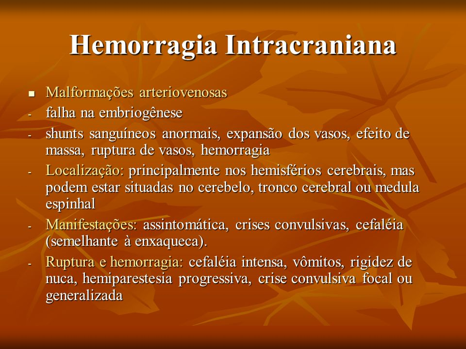 Hemorragia Intracraniana Malformações arteriovenosas Malformações arteriovenosas - falha na embriogênese - shunts sanguíneos anormais, expansão dos va