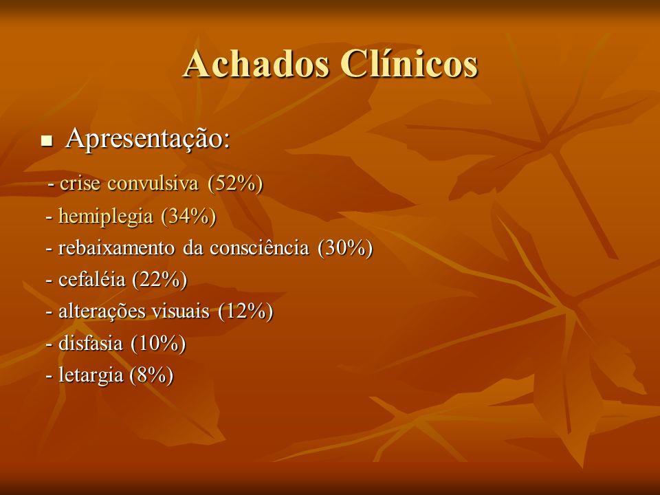 Achados Clínicos Apresentação: Apresentação: - crise convulsiva (52%) - crise convulsiva (52%) - hemiplegia (34%) - hemiplegia (34%) - rebaixamento da