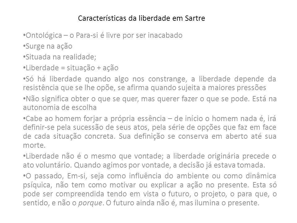 Características da liberdade em Sartre Ontológica – o Para-si é livre por ser inacabado Surge na ação Situada na realidade; Liberdade = situação + açã