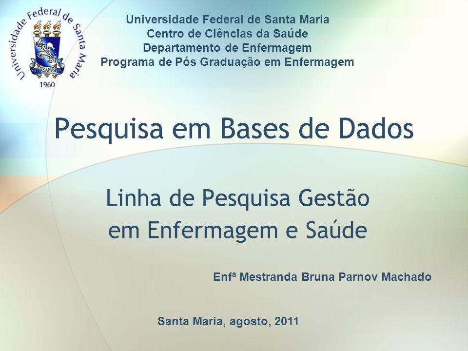Pesquisa em Bases de Dados Linha de Pesquisa Gestão em Enfermagem e Saúde Santa Maria, agosto, 2011 Enfª Mestranda Bruna Parnov Machado Universidade F