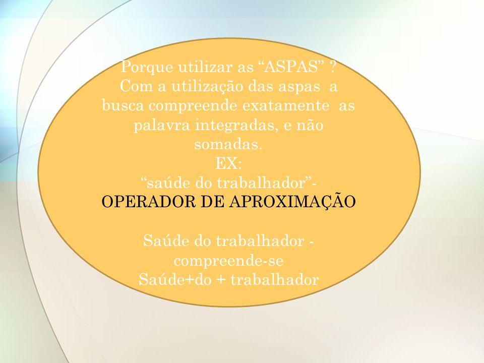 Porque utilizar as ASPAS ? Com a utilização das aspas a busca compreende exatamente as palavra integradas, e não somadas. EX: saúde do trabalhador- OP