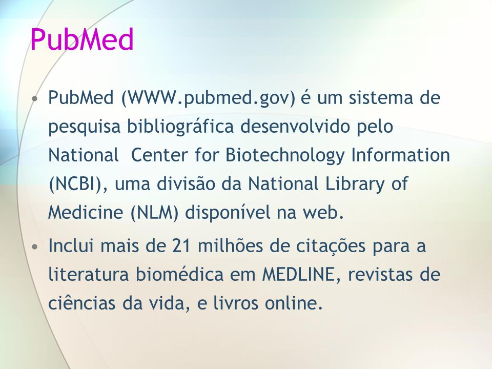 PubMed PubMed (WWW.pubmed.gov) é um sistema de pesquisa bibliográfica desenvolvido pelo National Center for Biotechnology Information (NCBI), uma divi