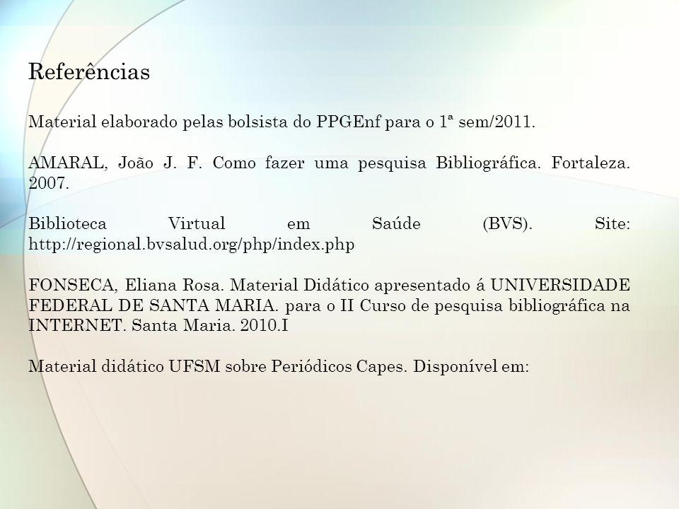 Referências Material elaborado pelas bolsista do PPGEnf para o 1ª sem/2011. AMARAL, João J. F. Como fazer uma pesquisa Bibliográfica. Fortaleza. 2007.