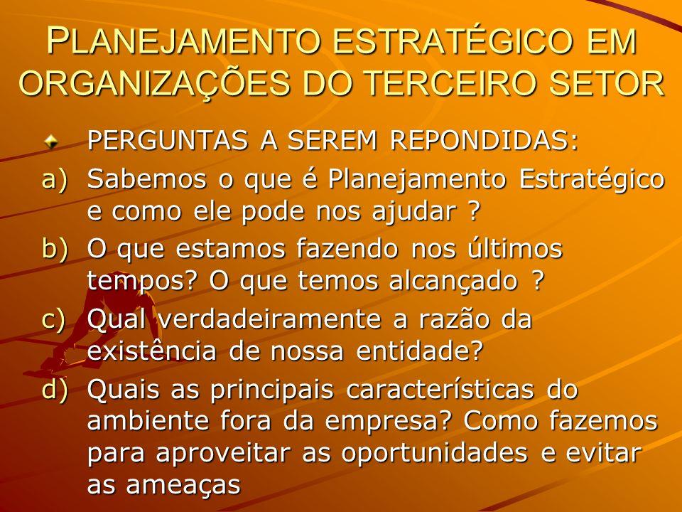 P LANEJAMENTO ESTRATÉGICO EM ORGANIZAÇÕES DO TERCEIRO SETOR PERGUNTAS A SEREM REPONDIDAS: a)Sabemos o que é Planejamento Estratégico e como ele pode n
