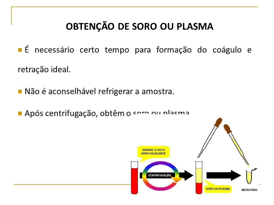 OBTENÇÃO DE SORO OU PLASMA É necessário certo tempo para formação do coágulo e retração ideal. Não é aconselhável refrigerar a amostra. Após centrifug