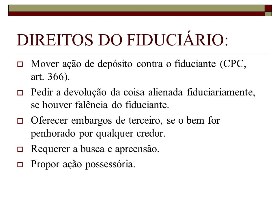 DIREITOS DO FIDUCIÁRIO: Mover ação de depósito contra o fiduciante (CPC, art. 366). Pedir a devolução da coisa alienada fiduciariamente, se houver fal