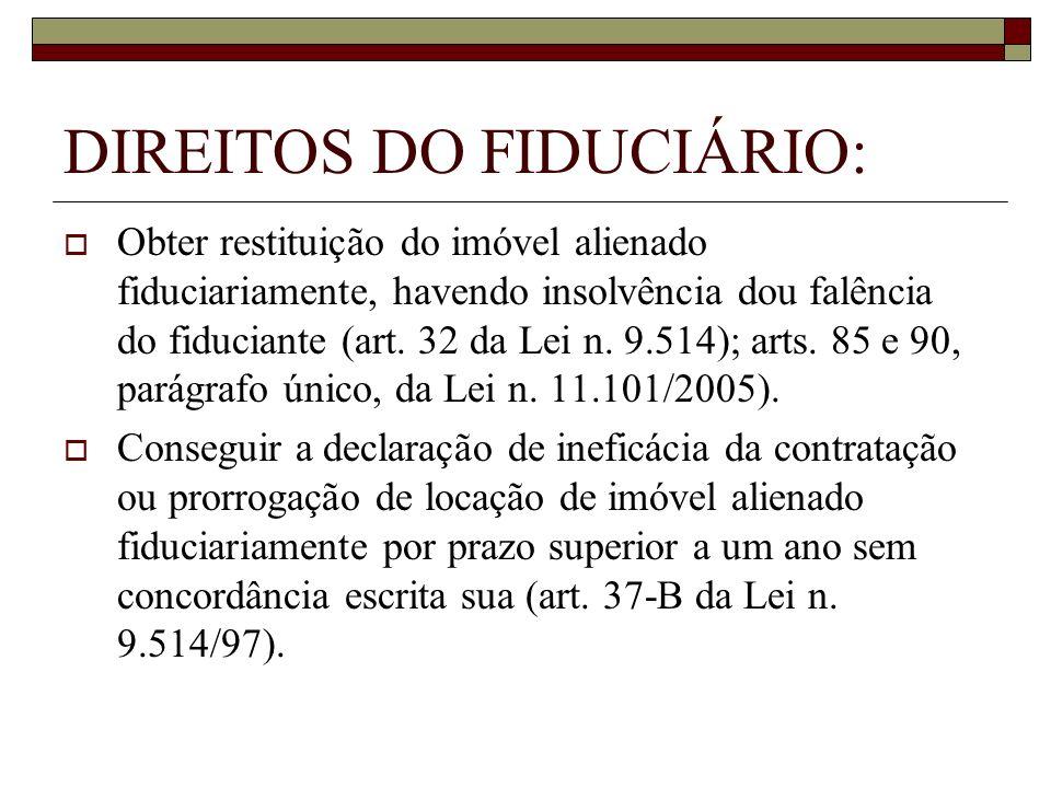 DIREITOS DO FIDUCIÁRIO: Obter restituição do imóvel alienado fiduciariamente, havendo insolvência dou falência do fiduciante (art. 32 da Lei n. 9.514)