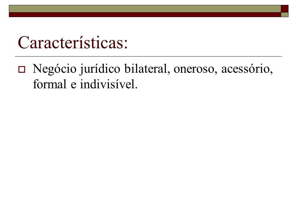 Características: Negócio jurídico bilateral, oneroso, acessório, formal e indivisível.