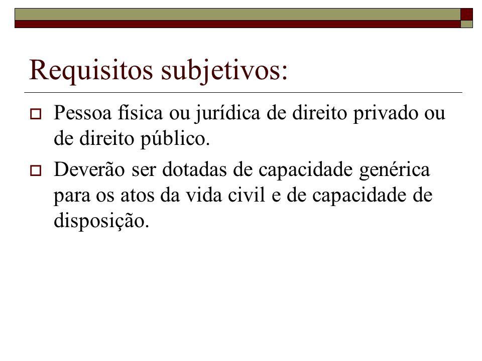 Requisitos subjetivos: Pessoa física ou jurídica de direito privado ou de direito público. Deverão ser dotadas de capacidade genérica para os atos da