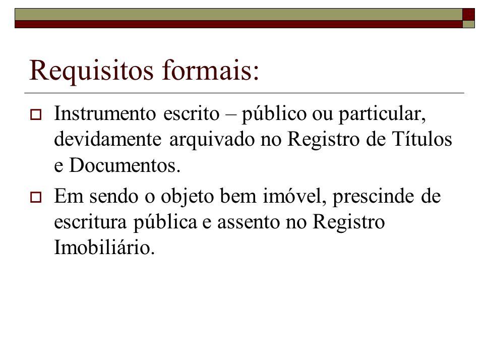 Requisitos formais: Instrumento escrito – público ou particular, devidamente arquivado no Registro de Títulos e Documentos. Em sendo o objeto bem imóv